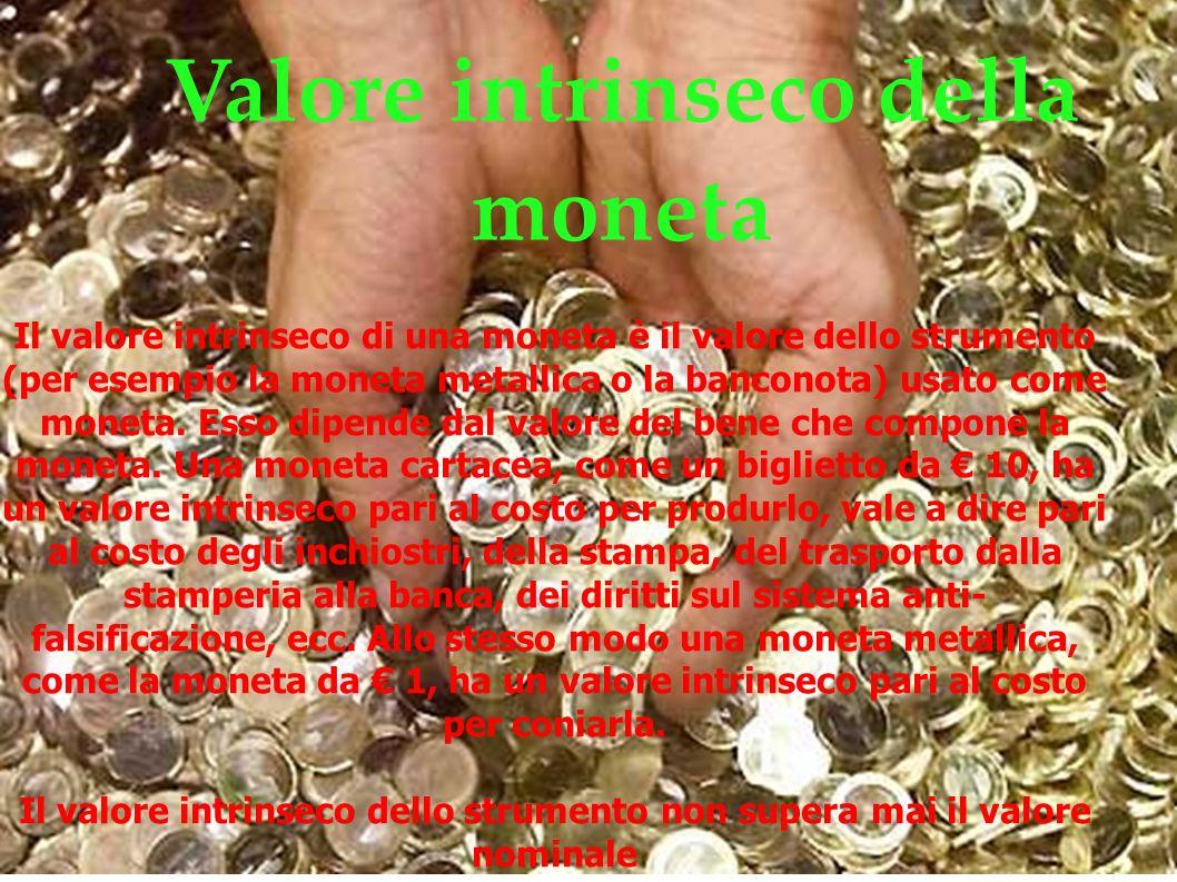 Valore intrinseco della moneta Il valore intrinseco di una moneta è il valore dello strumento (per esempio la moneta metallica o la banconota) usato c