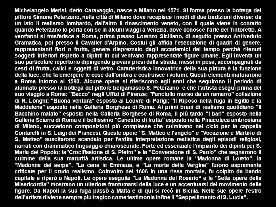 Michelangelo Merisi, detto Caravaggio, nasce a Milano nel 1571. Si forma presso la bottega del pittore Simone Peterzano, nella città di Milano dove re
