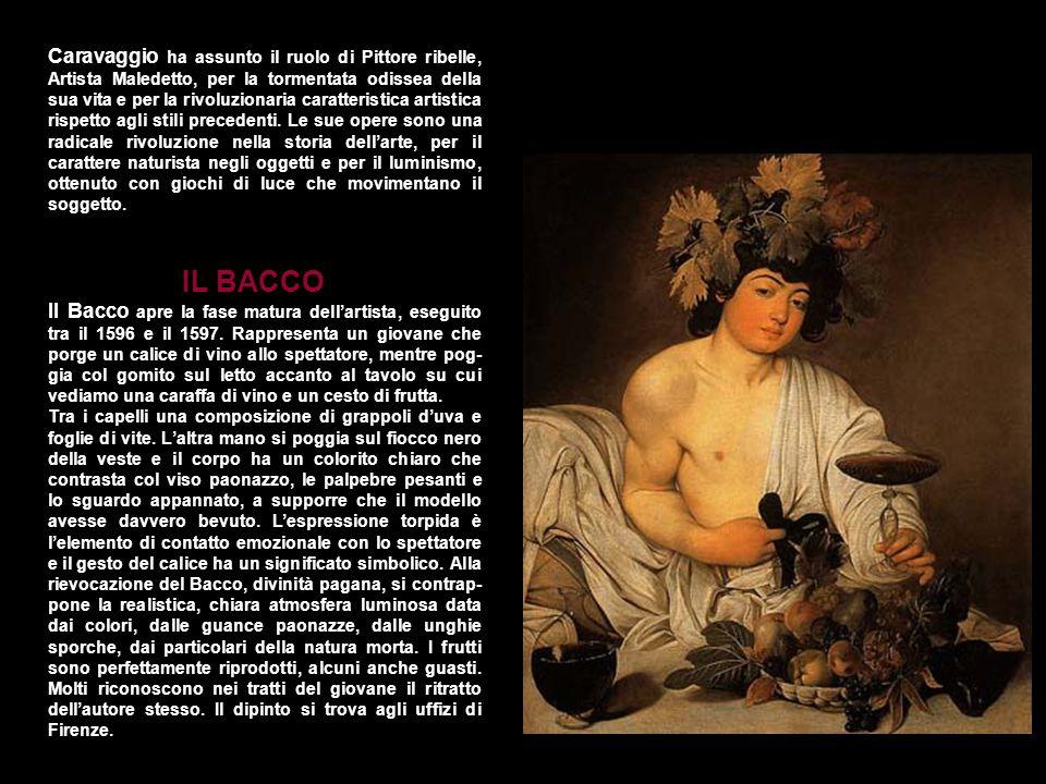 Caravaggio ha assunto il ruolo di Pittore ribelle, Artista Maledetto, per la tormentata odissea della sua vita e per la rivoluzionaria caratteristica