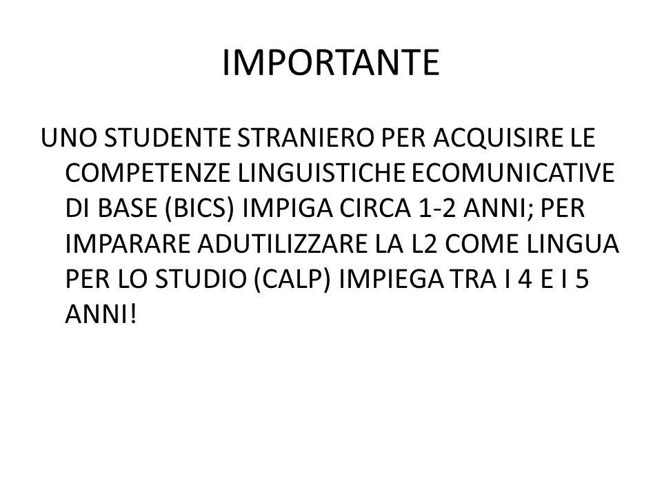 IMPORTANTE UNO STUDENTE STRANIERO PER ACQUISIRE LE COMPETENZE LINGUISTICHE ECOMUNICATIVE DI BASE (BICS) IMPIGA CIRCA 1-2 ANNI; PER IMPARARE ADUTILIZZARE LA L2 COME LINGUA PER LO STUDIO (CALP) IMPIEGA TRA I 4 E I 5 ANNI!