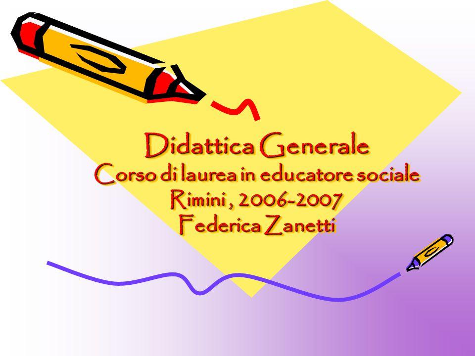Didattica Generale Corso di laurea in educatore sociale Rimini, 2006-2007 Federica Zanetti Didattica Generale Corso di laurea in educatore sociale Rim