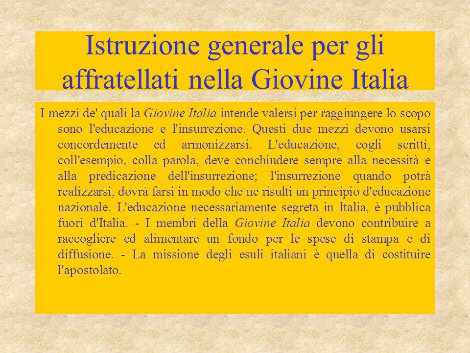Istruzione generale per gli affratellati nella Giovine Italia I mezzi de quali la Giovine Italia intende valersi per raggiungere lo scopo sono l educazione e l insurrezione.