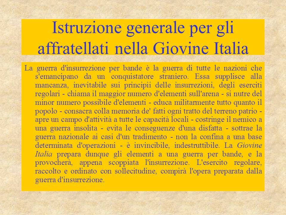 Istruzione generale per gli affratellati nella Giovine Italia La guerra d insurrezione per bande è la guerra di tutte le nazioni che s emancipano da un conquistatore straniero.