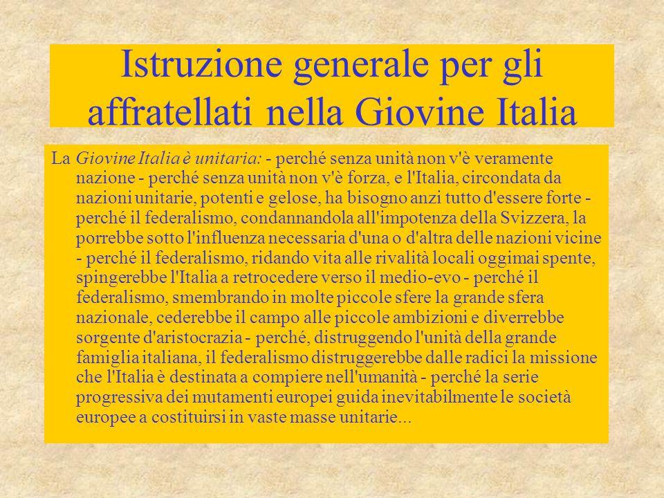 Istruzione generale per gli affratellati nella Giovine Italia La Giovine Italia è unitaria: - perché senza unità non v è veramente nazione - perché senza unità non v è forza, e l Italia, circondata da nazioni unitarie, potenti e gelose, ha bisogno anzi tutto d essere forte - perché il federalismo, condannandola all impotenza della Svizzera, la porrebbe sotto l influenza necessaria d una o d altra delle nazioni vicine - perché il federalismo, ridando vita alle rivalità locali oggimai spente, spingerebbe l Italia a retrocedere verso il medio-evo - perché il federalismo, smembrando in molte piccole sfere la grande sfera nazionale, cederebbe il campo alle piccole ambizioni e diverrebbe sorgente d aristocrazia - perché, distruggendo l unità della grande famiglia italiana, il federalismo distruggerebbe dalle radici la missione che l Italia è destinata a compiere nell umanità - perché la serie progressiva dei mutamenti europei guida inevitabilmente le società europee a costituirsi in vaste masse unitarie...