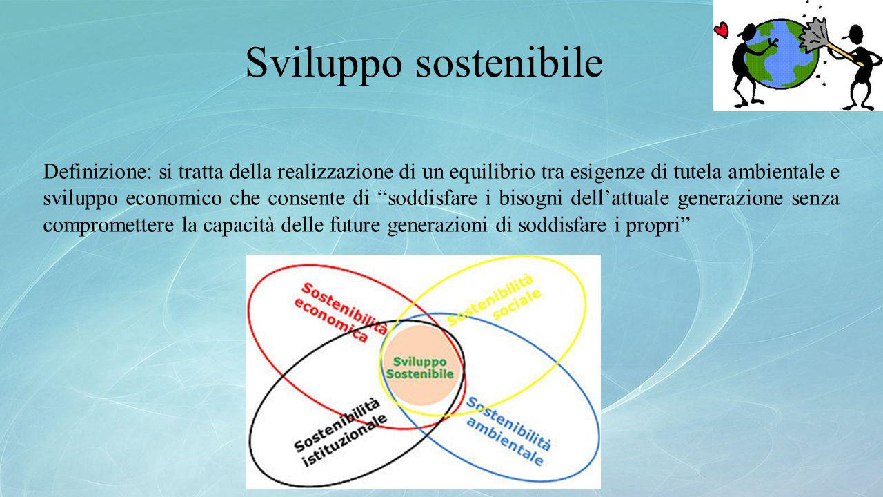 Sviluppo sostenibile Definizione: si tratta della realizzazione di un equilibrio tra esigenze di tutela ambientale e sviluppo economico che consente d