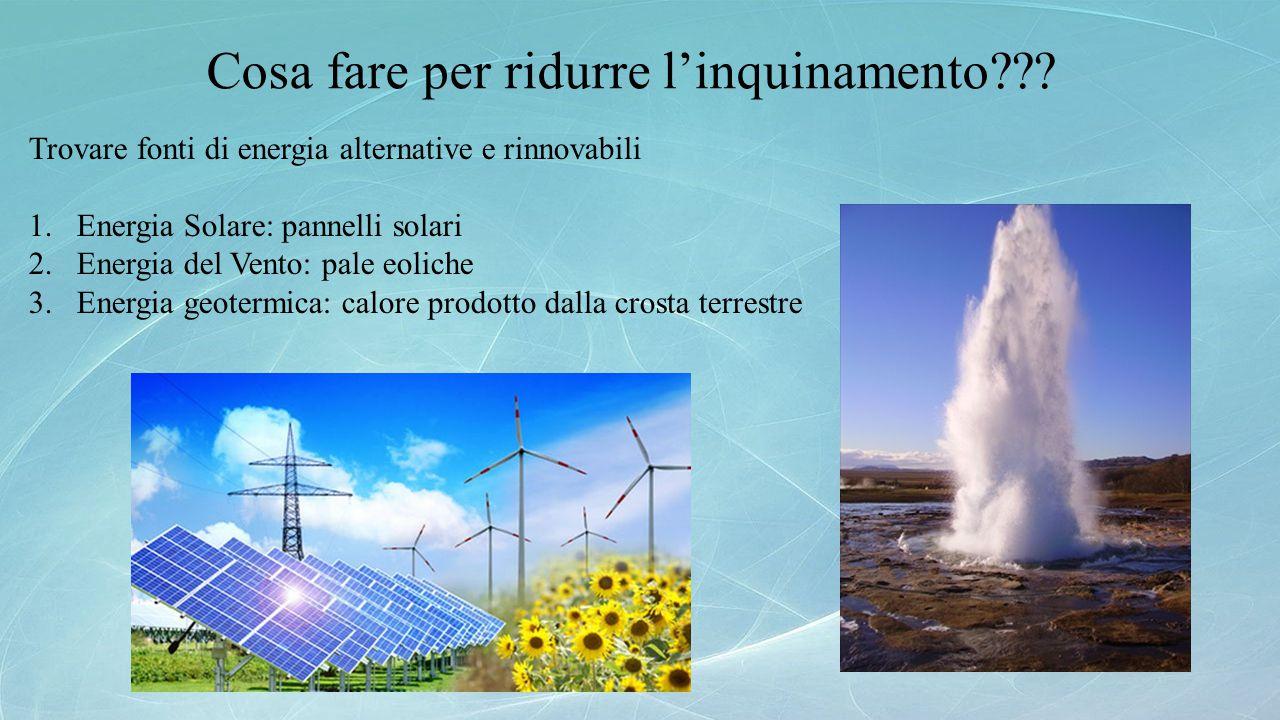 Cosa fare per ridurre l'inquinamento??? Trovare fonti di energia alternative e rinnovabili 1.Energia Solare: pannelli solari 2.Energia del Vento: pale