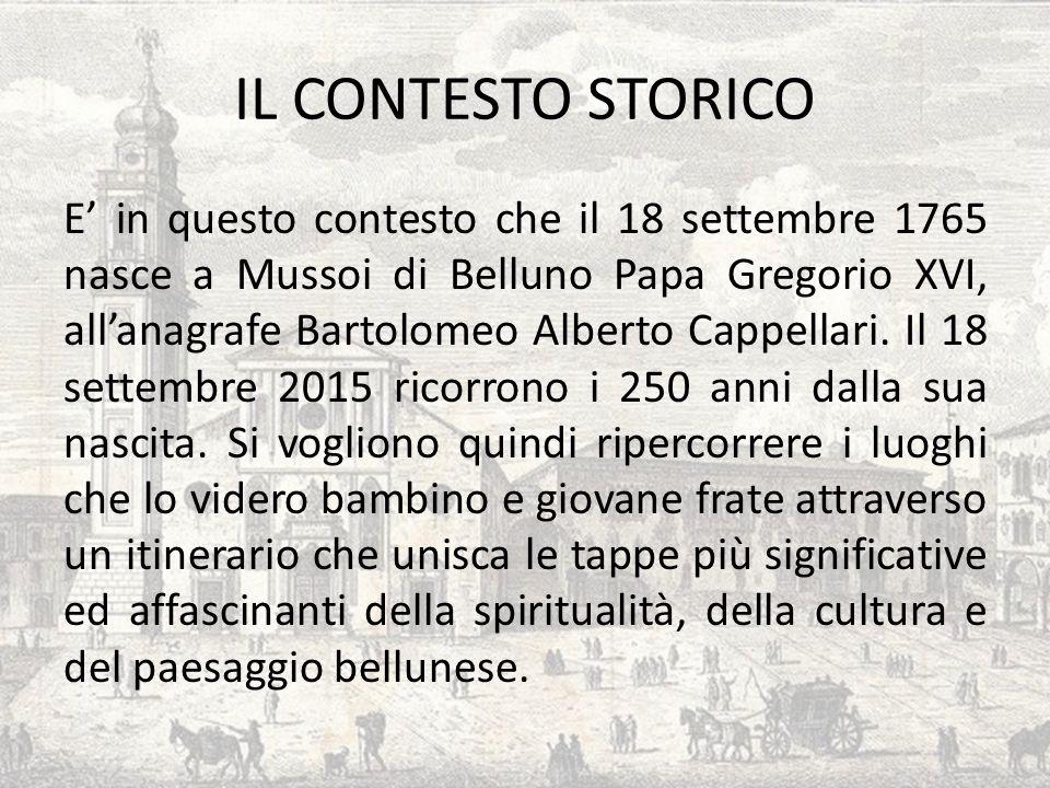 IL CONTESTO STORICO E' in questo contesto che il 18 settembre 1765 nasce a Mussoi di Belluno Papa Gregorio XVI, all'anagrafe Bartolomeo Alberto Cappel