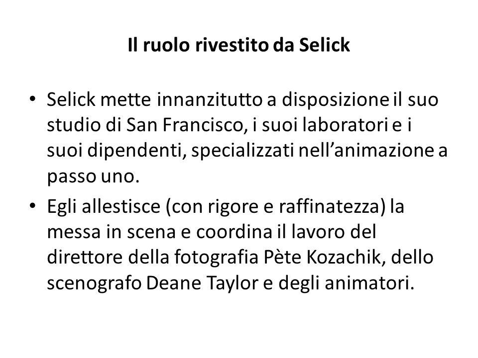 Il ruolo rivestito da Selick Selick mette innanzitutto a disposizione il suo studio di San Francisco, i suoi laboratori e i suoi dipendenti, specializzati nell'animazione a passo uno.