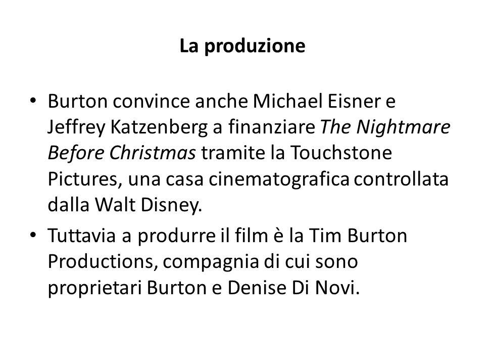 La produzione Burton convince anche Michael Eisner e Jeffrey Katzenberg a finanziare The Nightmare Before Christmas tramite la Touchstone Pictures, una casa cinematografica controllata dalla Walt Disney.