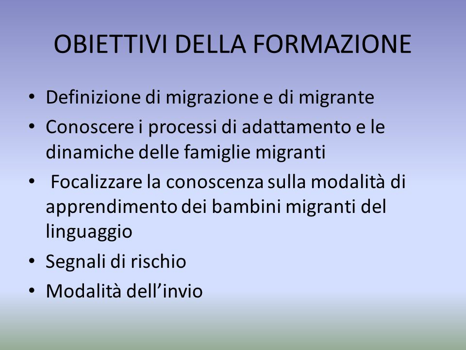 OBIETTIVI DELLA FORMAZIONE Definizione di migrazione e di migrante Conoscere i processi di adattamento e le dinamiche delle famiglie migranti Focalizz