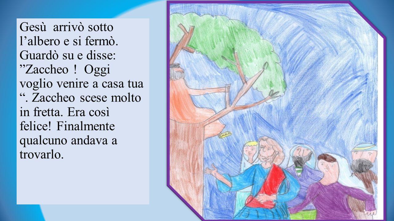 Gesù arrivò sotto l'albero e si fermò.Guardò su e disse: Zaccheo .