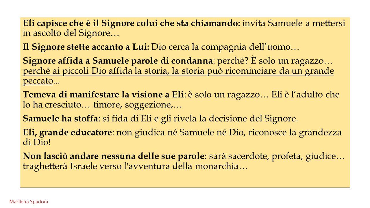 Eli capisce che è il Signore colui che sta chiamando: invita Samuele a mettersi in ascolto del Signore… Il Signore stette accanto a Lui: Dio cerca la