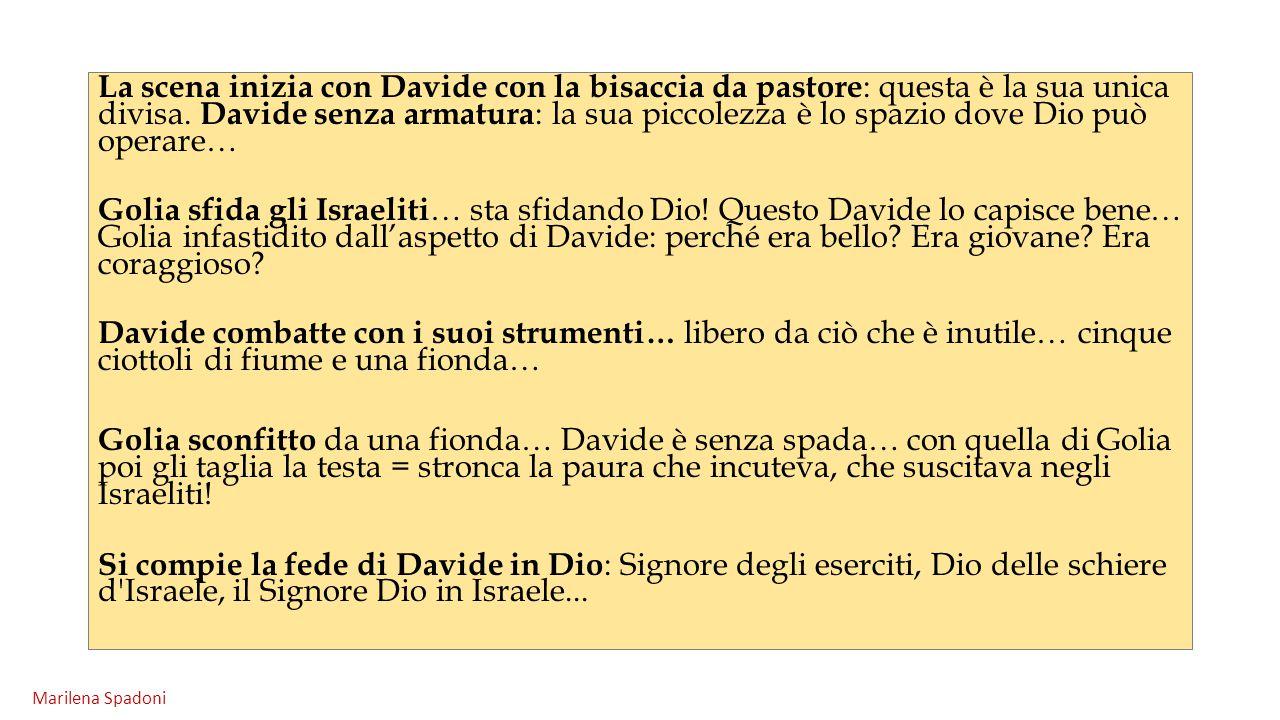 La scena inizia con Davide con la bisaccia da pastore : questa è la sua unica divisa. Davide senza armatura : la sua piccolezza è lo spazio dove Dio p