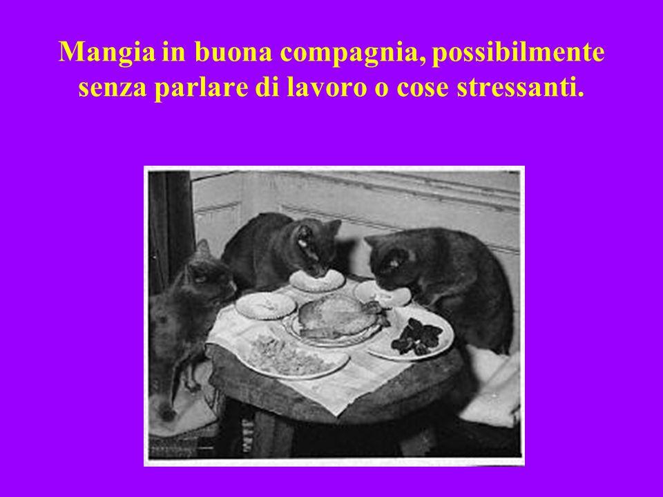 Mangia in buona compagnia, possibilmente senza parlare di lavoro o cose stressanti.