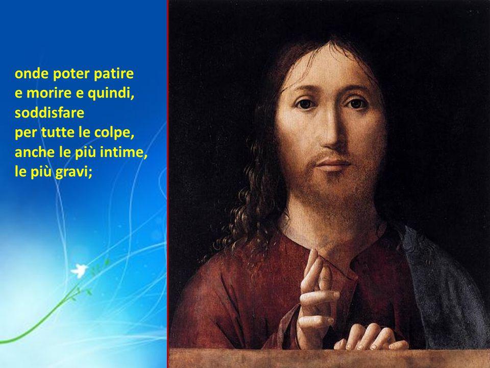 Il Figlio di Dio si è incarnato prendendo un corpo ed un anima come abbiamo noi, si è fatto veramente uomo