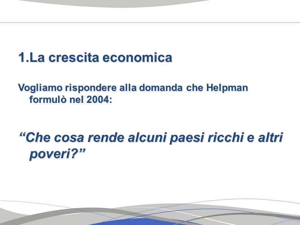 1.La crescita economica Vogliamo rispondere alla domanda che Helpman formulò nel 2004: Che cosa rende alcuni paesi ricchi e altri poveri