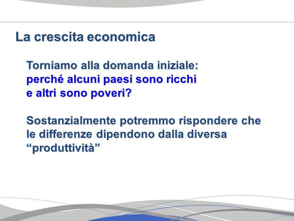 La crescita economica Torniamo alla domanda iniziale: perché alcuni paesi sono ricchi perché alcuni paesi sono ricchi e altri sono poveri.