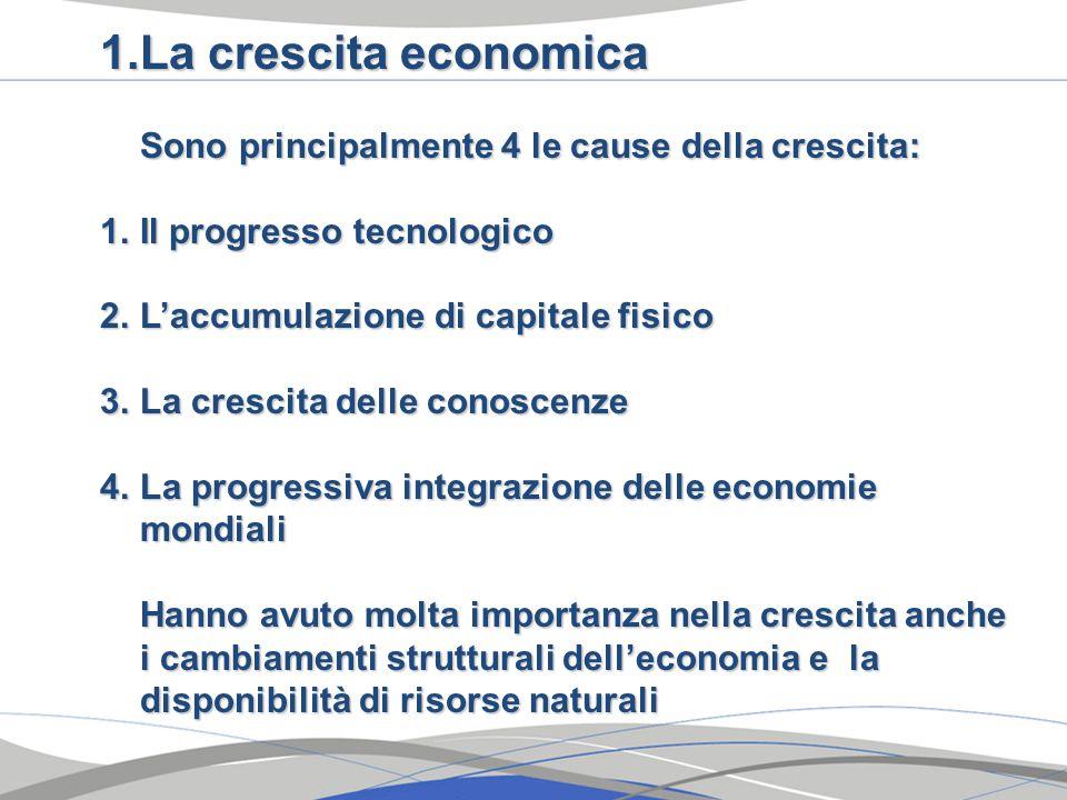 1.La crescita economica Sono principalmente 4 le cause della crescita: 1.Il progresso tecnologico 2.L'accumulazione di capitale fisico 3.La crescita delle conoscenze 4.La progressiva integrazione delle economie mondiali Hanno avuto molta importanza nella crescita anche i cambiamenti strutturali dell'economia e la disponibilità di risorse naturali