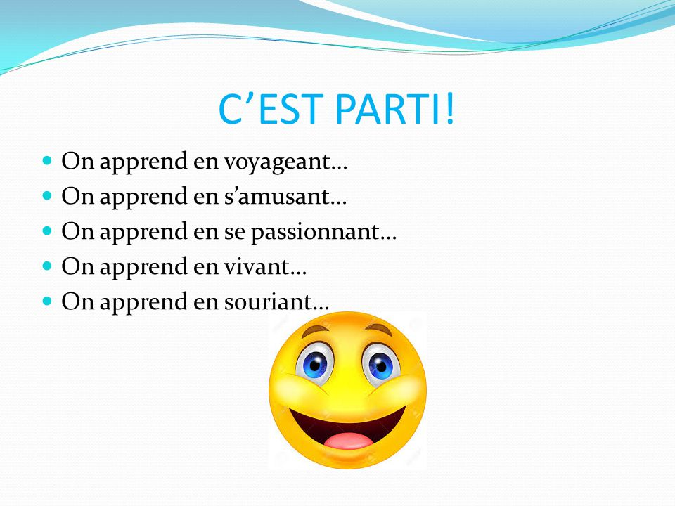 C'EST PARTI! On apprend en voyageant… On apprend en s'amusant… On apprend en se passionnant… On apprend en vivant… On apprend en souriant…