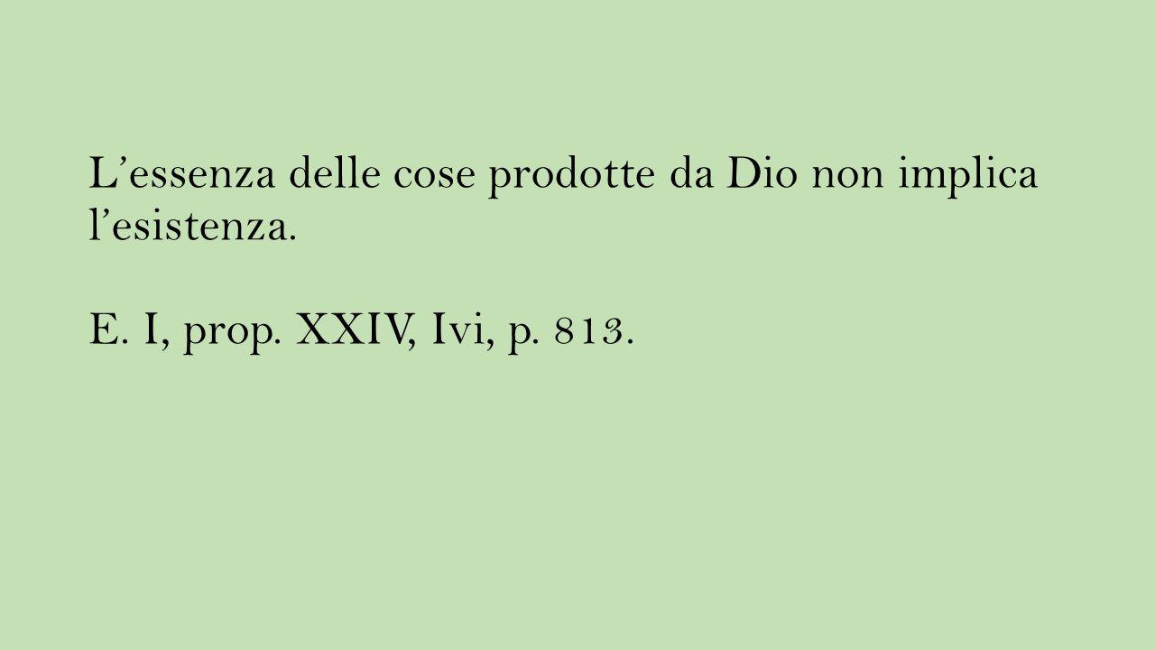 L'essenza delle cose prodotte da Dio non implica l'esistenza. E. I, prop. XXIV, Ivi, p. 813.