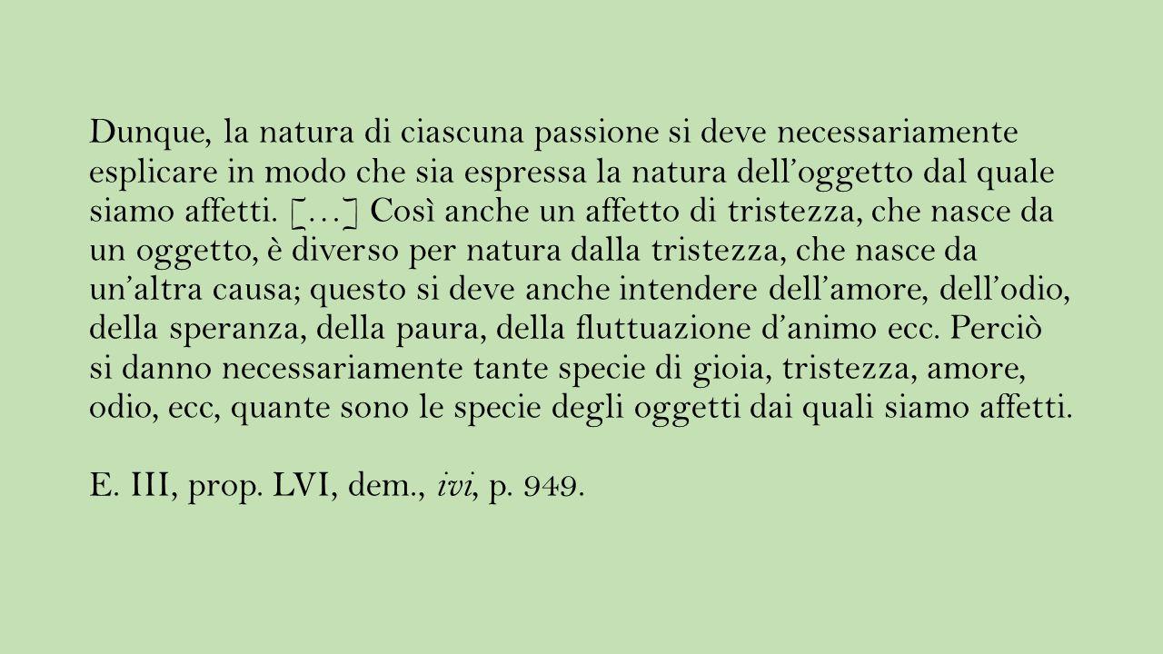 Dunque, la natura di ciascuna passione si deve necessariamente esplicare in modo che sia espressa la natura dell'oggetto dal quale siamo affetti. […]