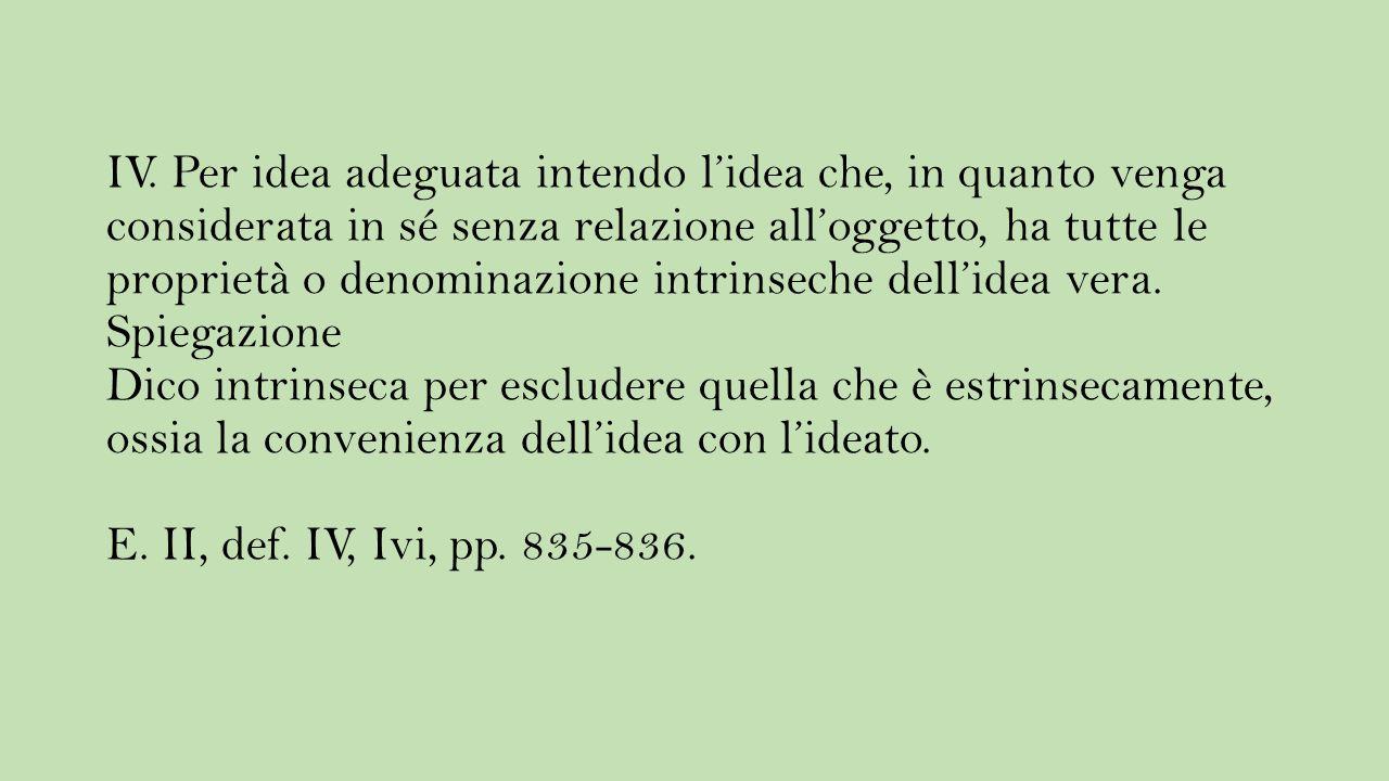 IV. Per idea adeguata intendo l'idea che, in quanto venga considerata in sé senza relazione all'oggetto, ha tutte le proprietà o denominazione intrins