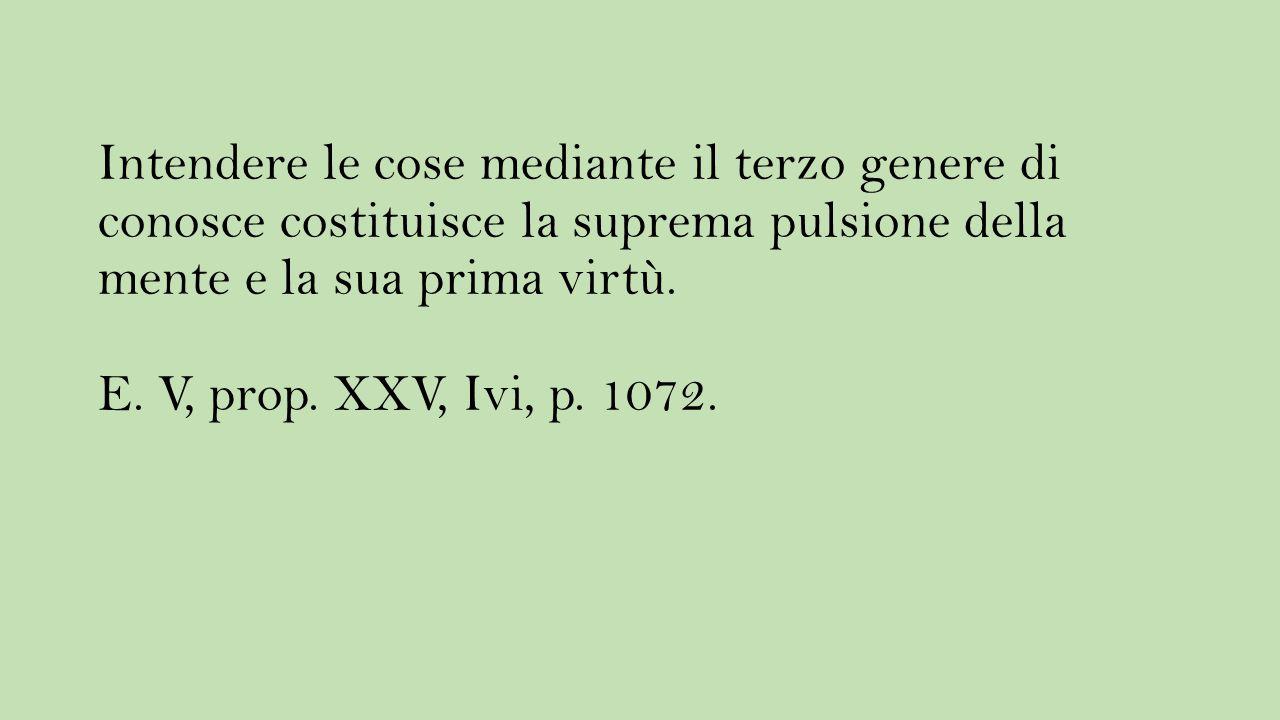 Intendere le cose mediante il terzo genere di conosce costituisce la suprema pulsione della mente e la sua prima virtù. E. V, prop. XXV, Ivi, p. 1072.