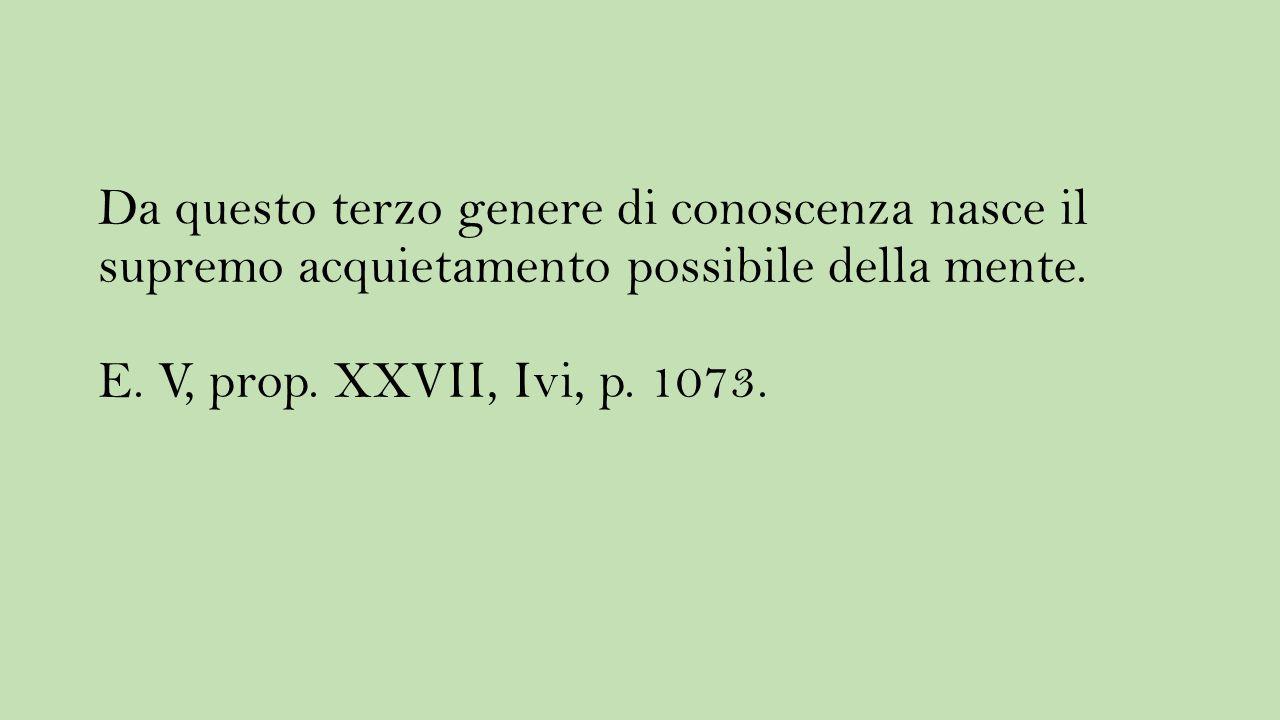 Da questo terzo genere di conoscenza nasce il supremo acquietamento possibile della mente. E. V, prop. XXVII, Ivi, p. 1073.