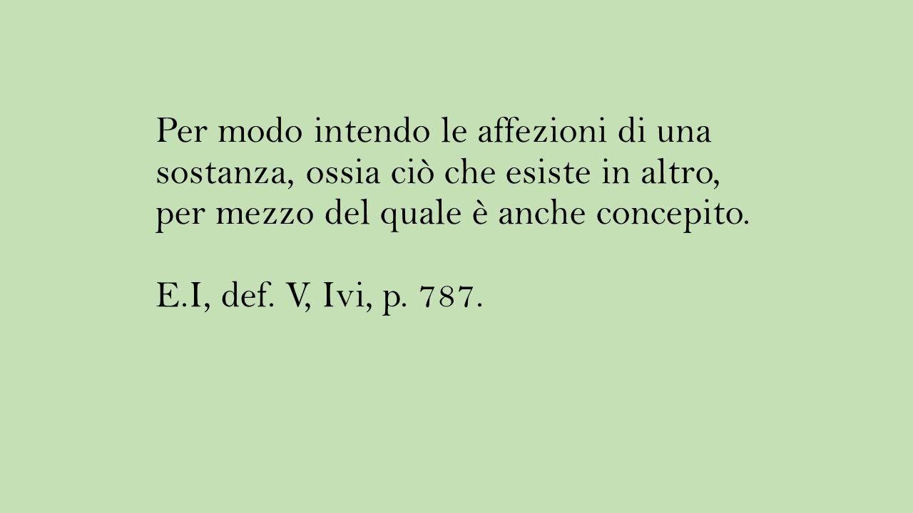 Per modo intendo le affezioni di una sostanza, ossia ciò che esiste in altro, per mezzo del quale è anche concepito. E.I, def. V, Ivi, p. 787.
