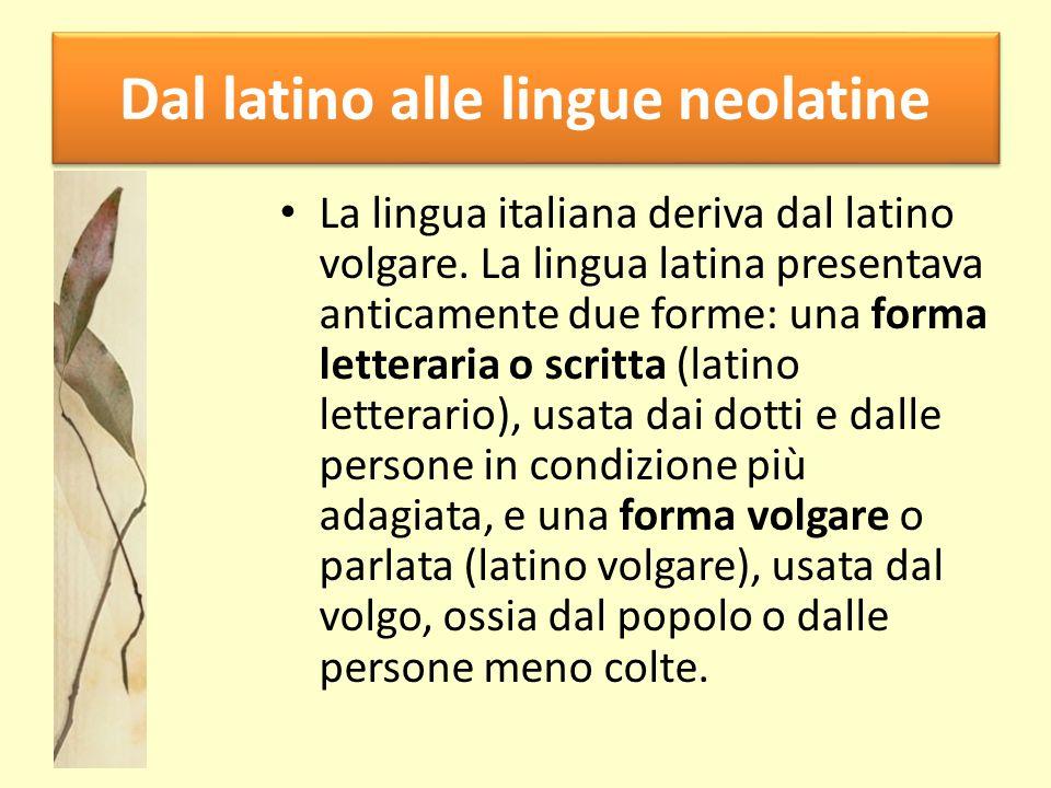 Dal latino alle lingue neolatine La lingua italiana deriva dal latino volgare. La lingua latina presentava anticamente due forme: una forma letteraria