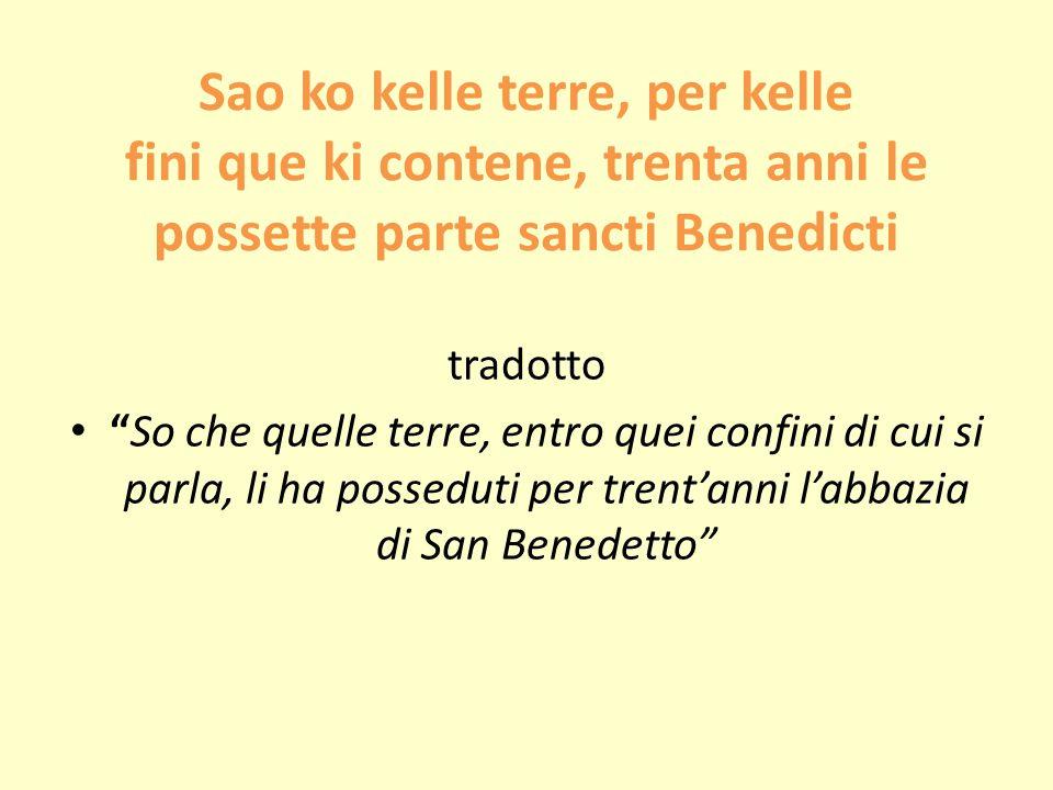 """Sao ko kelle terre, per kelle fini que ki contene, trenta anni le possette parte sancti Benedicti tradotto """"So che quelle terre, entro quei confini di"""
