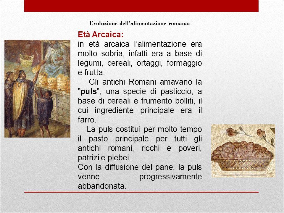 Età Arcaica: in età arcaica l'alimentazione era molto sobria, infatti era a base di legumi, cereali, ortaggi, formaggio e frutta. Gli antichi Romani a