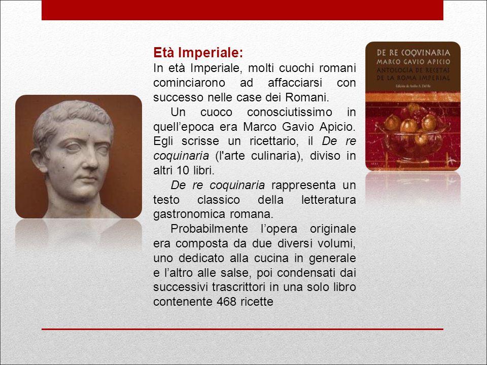 Età Imperiale: In età Imperiale, molti cuochi romani cominciarono ad affacciarsi con successo nelle case dei Romani. Un cuoco conosciutissimo in quell