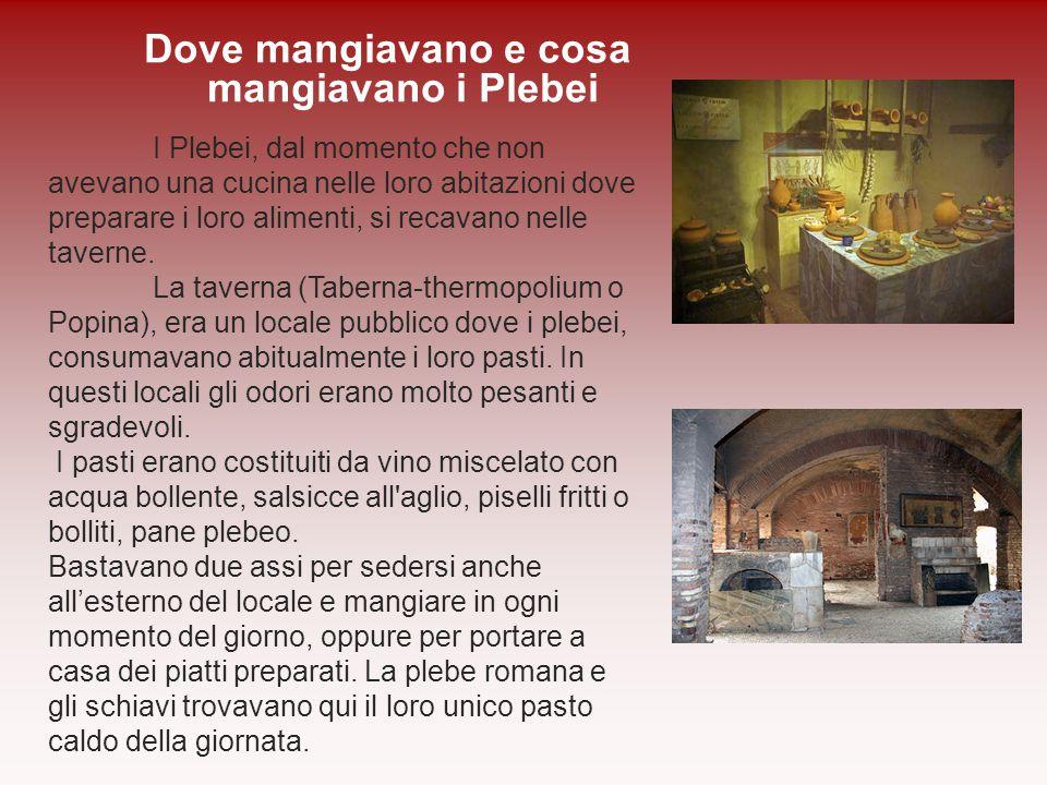I Plebei, dal momento che non avevano una cucina nelle loro abitazioni dove preparare i loro alimenti, si recavano nelle taverne. La taverna (Taberna-