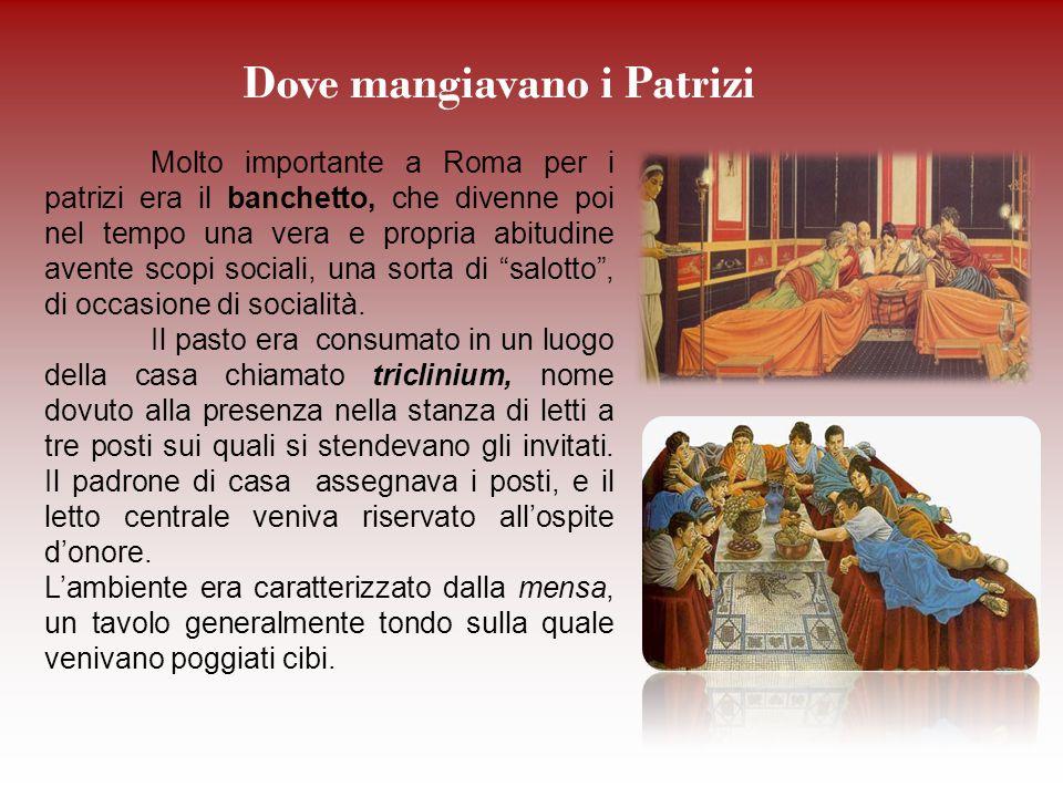 Dove mangiavano i Patrizi Molto importante a Roma per i patrizi era il banchetto, che divenne poi nel tempo una vera e propria abitudine avente scopi