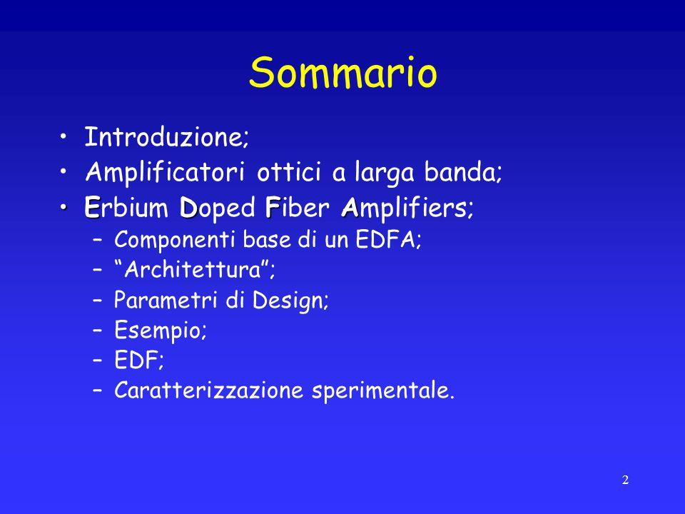 "Sommario Introduzione; Amplificatori ottici a larga banda; EDFAErbium Doped Fiber Amplifiers; –Componenti base di un EDFA; –""Architettura""; –Parametri"