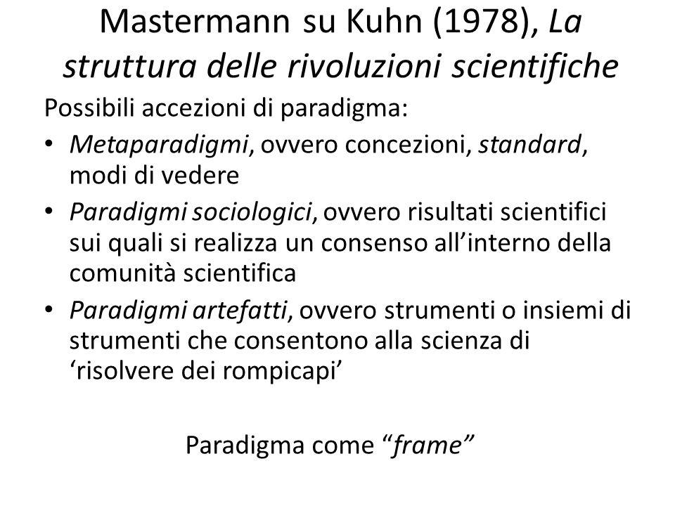 Mastermann su Kuhn (1978), La struttura delle rivoluzioni scientifiche Possibili accezioni di paradigma: Metaparadigmi, ovvero concezioni, standard, modi di vedere Paradigmi sociologici, ovvero risultati scientifici sui quali si realizza un consenso all'interno della comunità scientifica Paradigmi artefatti, ovvero strumenti o insiemi di strumenti che consentono alla scienza di 'risolvere dei rompicapi' Paradigma come frame