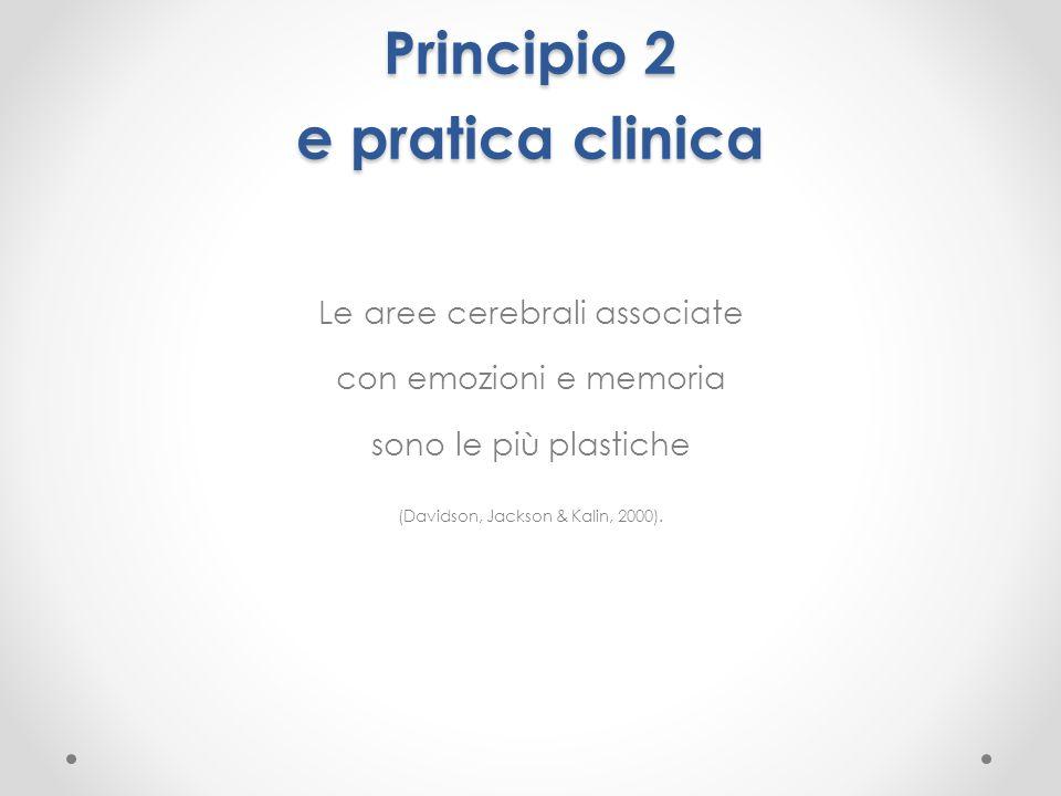 Principio 2 e pratica clinica Le aree cerebrali associate con emozioni e memoria sono le più plastiche (Davidson, Jackson & Kalin, 2000).