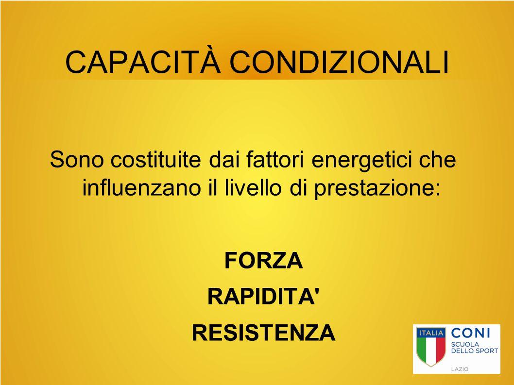 CAPACITÀ CONDIZIONALI Sono costituite dai fattori energetici che influenzano il livello di prestazione: FORZA RAPIDITA' RESISTENZA
