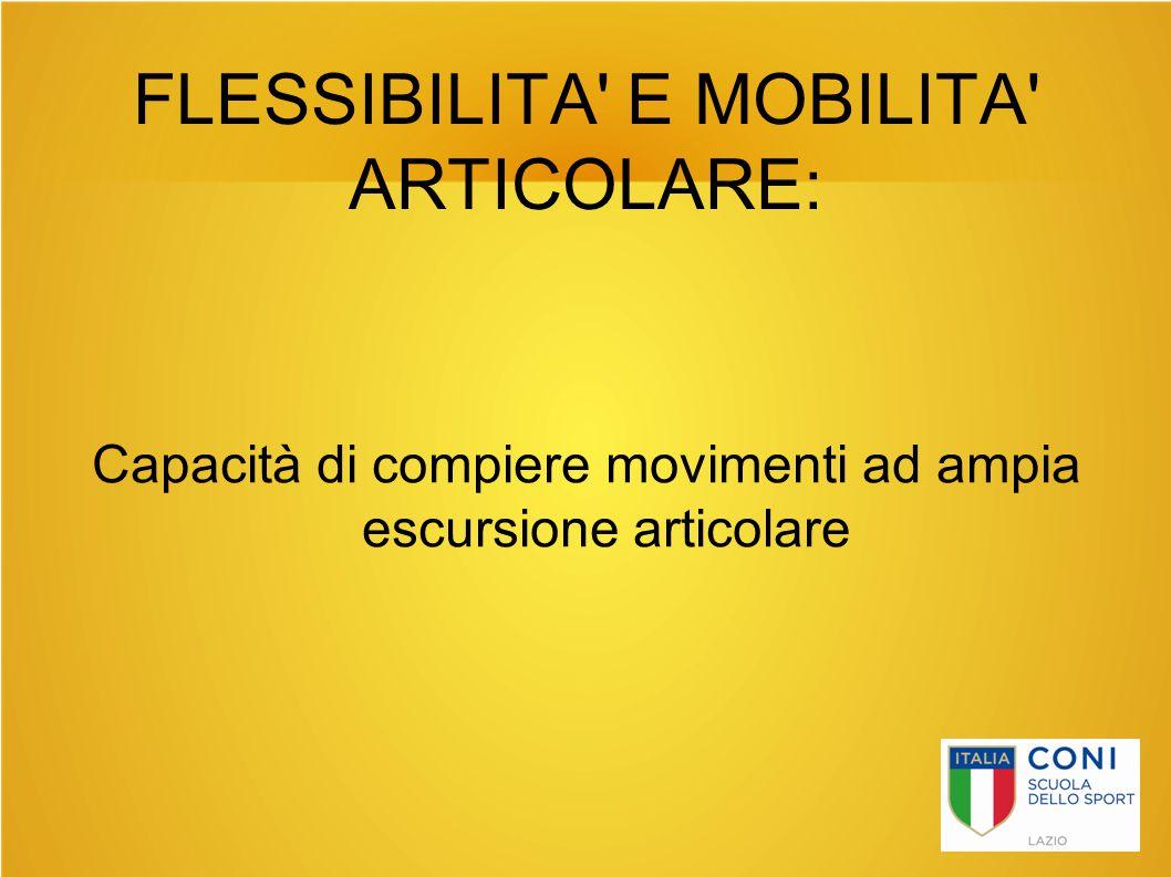 FLESSIBILITA' E MOBILITA' ARTICOLARE: Capacità di compiere movimenti ad ampia escursione articolare