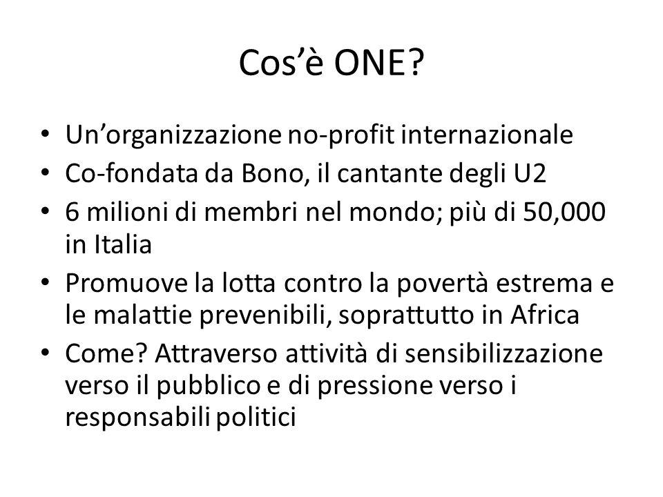 Cos'è ONE? Un'organizzazione no-profit internazionale Co-fondata da Bono, il cantante degli U2 6 milioni di membri nel mondo; più di 50,000 in Italia