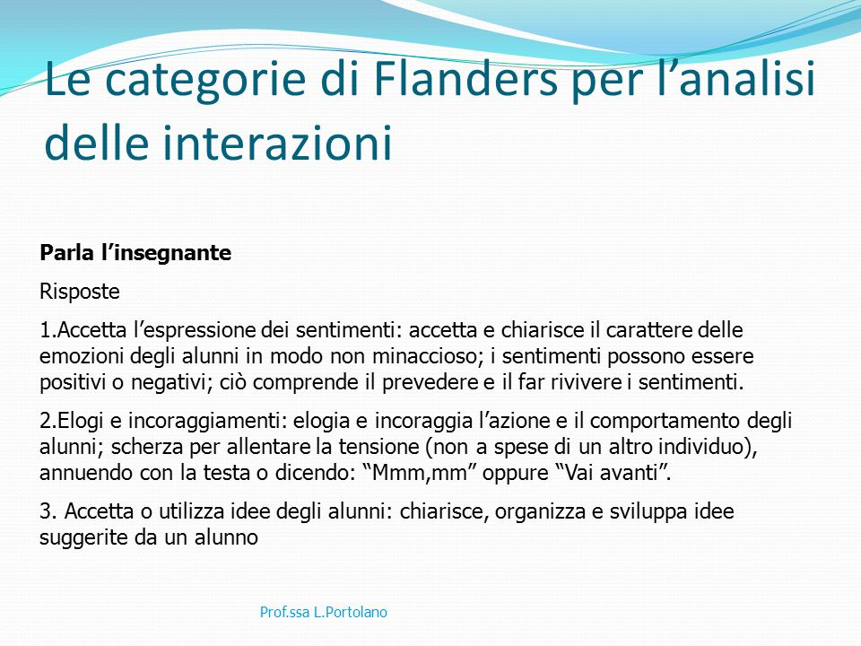 Le categorie di Flanders per l'analisi delle interazioni Prof.ssa L.Portolano Parla l'insegnante Risposte 1.Accetta l'espressione dei sentimenti: acce