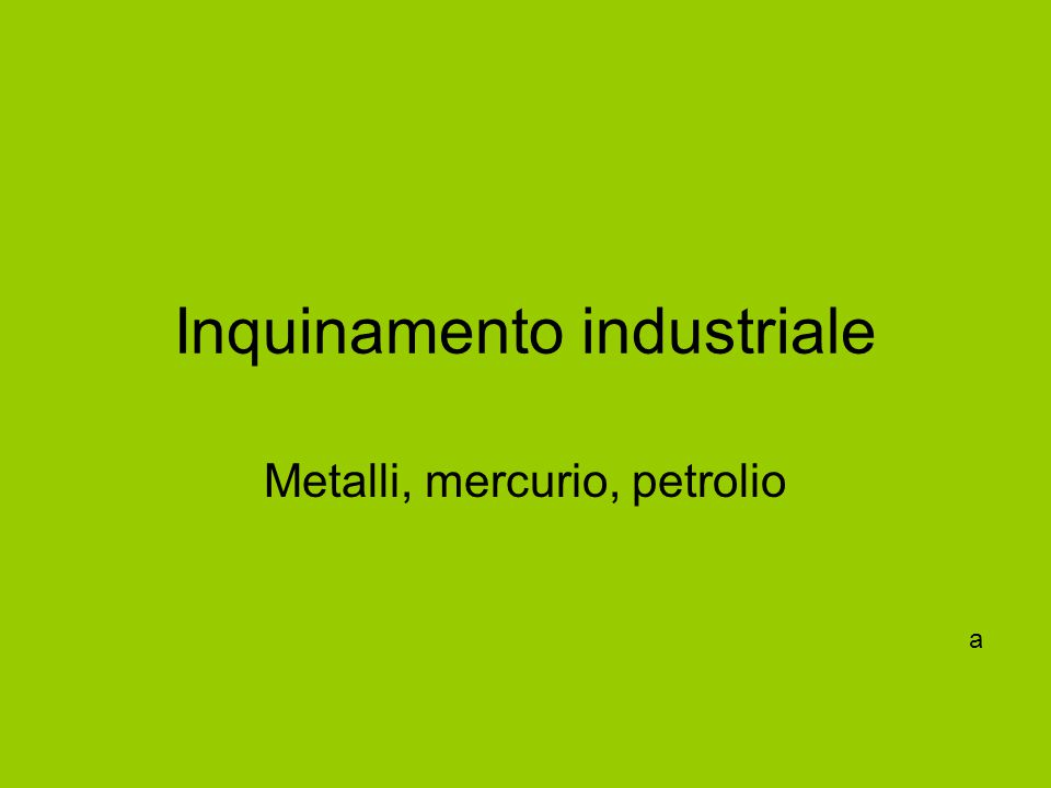 Inquinamento industriale Metalli, mercurio, petrolio a