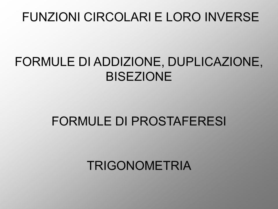 FUNZIONI CIRCOLARI E LORO INVERSE FORMULE DI ADDIZIONE, DUPLICAZIONE, BISEZIONE FORMULE DI PROSTAFERESI TRIGONOMETRIA