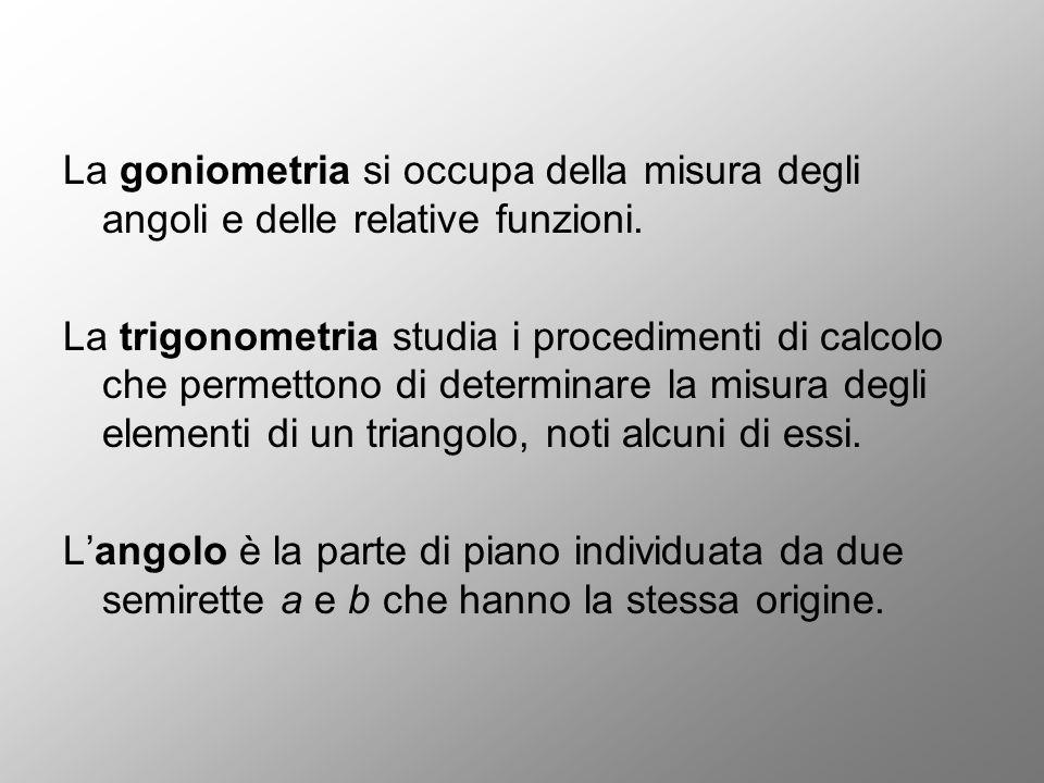 La goniometria si occupa della misura degli angoli e delle relative funzioni. La trigonometria studia i procedimenti di calcolo che permettono di dete