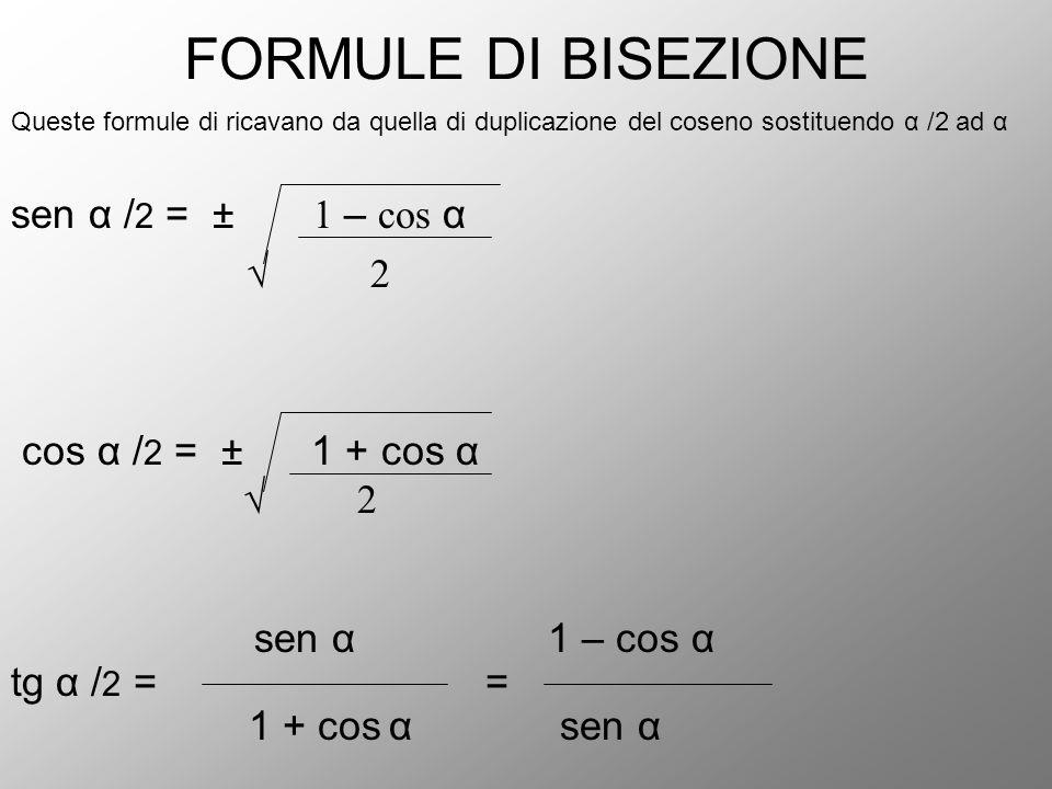 FORMULE DI BISEZIONE Queste formule di ricavano da quella di duplicazione del coseno sostituendo α /2 ad α sen α / 2 = ± 1 – cos α √ 2 cos α / 2 = ± 1