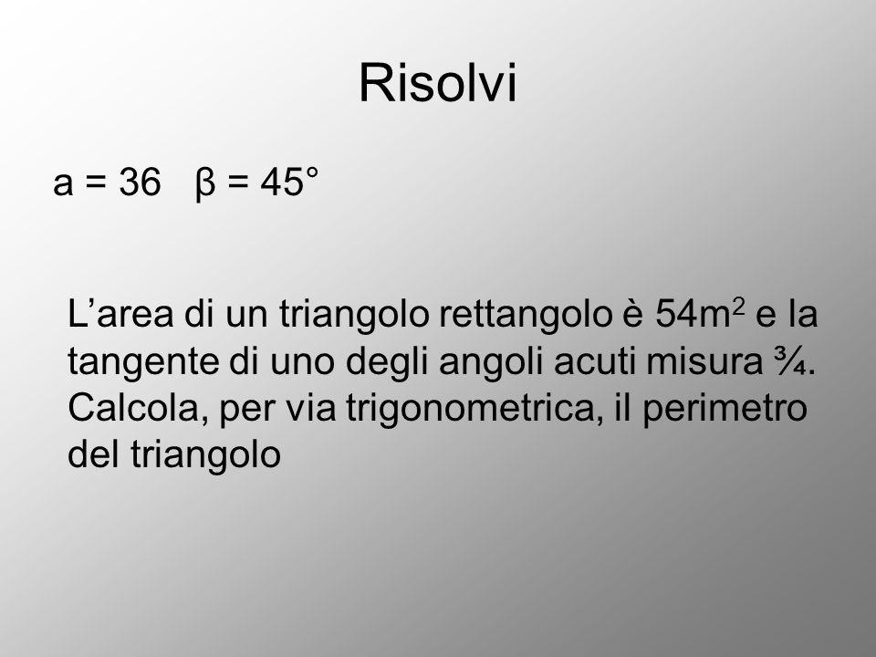 Risolvi a = 36 β = 45° L'area di un triangolo rettangolo è 54m 2 e la tangente di uno degli angoli acuti misura ¾. Calcola, per via trigonometrica, il