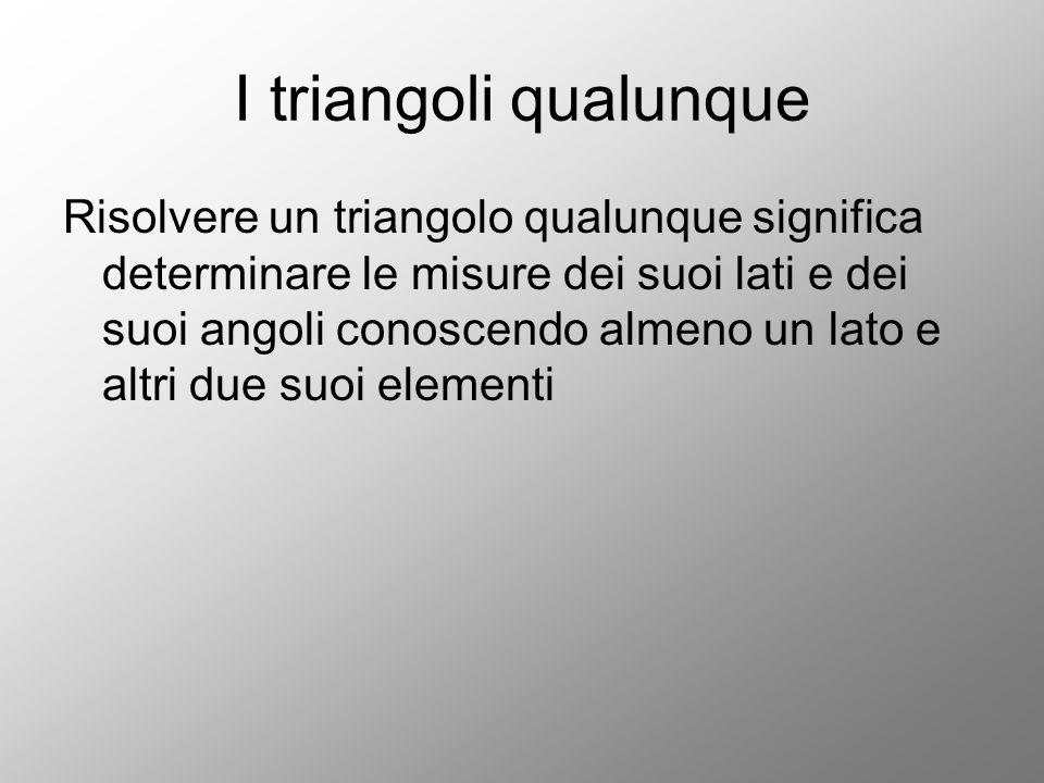 I triangoli qualunque Risolvere un triangolo qualunque significa determinare le misure dei suoi lati e dei suoi angoli conoscendo almeno un lato e alt