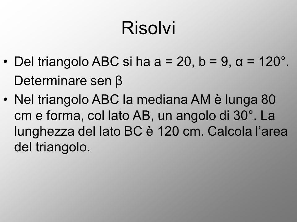 Risolvi Del triangolo ABC si ha a = 20, b = 9, α = 120°. Determinare sen β Nel triangolo ABC la mediana AM è lunga 80 cm e forma, col lato AB, un ango