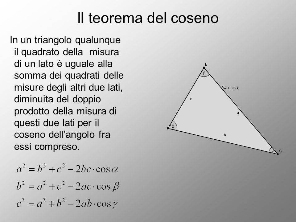 Il teorema del coseno In un triangolo qualunque il quadrato della misura di un lato è uguale alla somma dei quadrati delle misure degli altri due lati